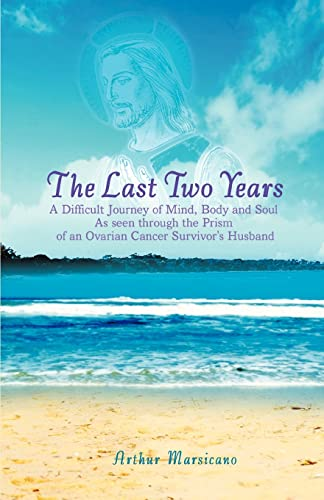 9780595413188: The Last Two Years: A Difficult Journey of Mind, Body and Soul As seen through the Prism of an Ovarian Cancer Survivor's Husband