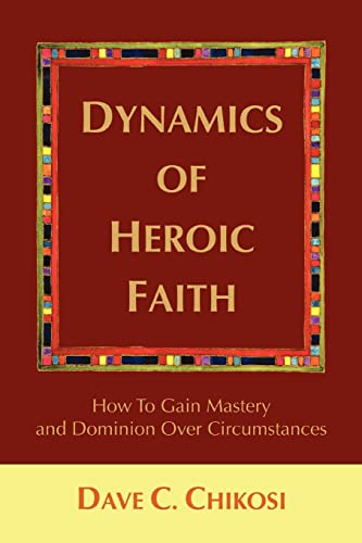 Dynamics of Heroic Faith: How to Gain Mastery and Dominion Over Circumstances: Dave Chikosi