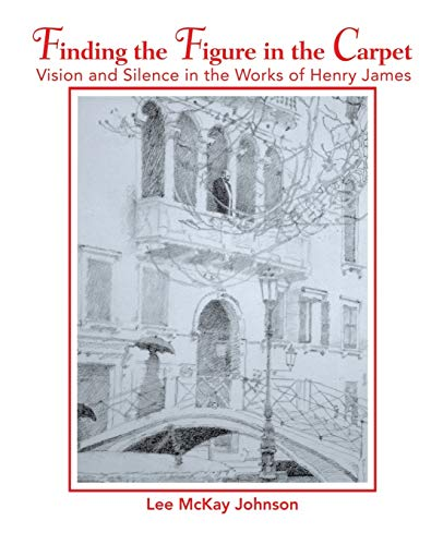 9780595418596: Finding the Figure in the Carpet: Vision and Silence in the Works of Henry James