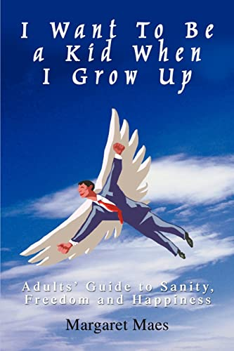 9780595418732: I Want To Be a Kid When I Grow Up: Adults' Guide to Sanity, Freedom and Happiness