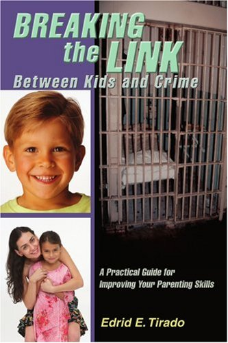 Breaking the Link Between Kids and Crime: A Practical Guide for Improving Your Parenting Skills: ...
