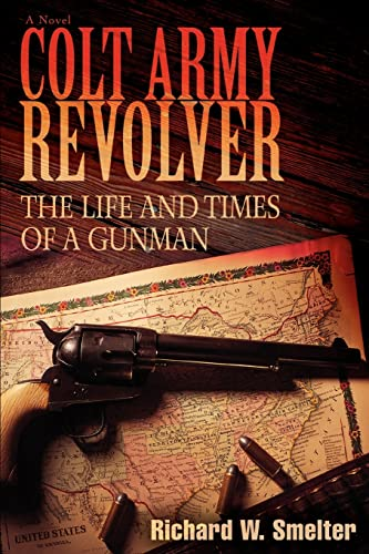 Colt Army Revolver: The Life and Times of a Gunman: Richard Smelter