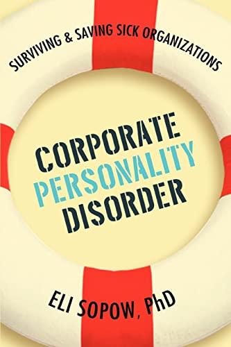 Corporate Personality Disorder: Surviving Saving Sick Organizations: Eli Sopow PhD