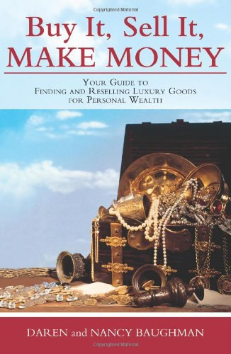 Buy It, Sell It, Make Money: Your Guide to Finding and Reselling Luxury Goods for Personal Wealth: ...