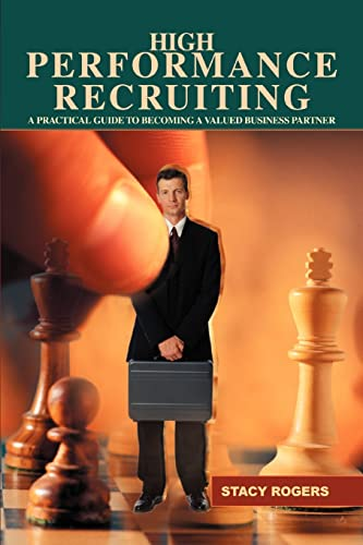 9780595427819: High Performance Recruiting: A Practical Guide to Becoming a Valued Business Partner