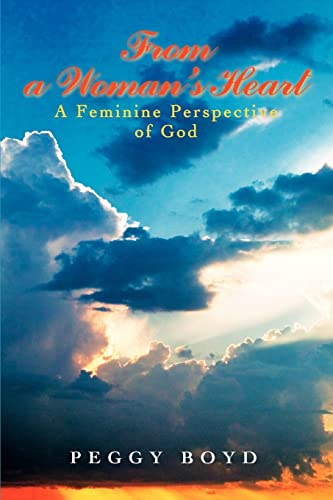 From a Womans Heart: A Feminine Perspective of God: Peggy Boyd