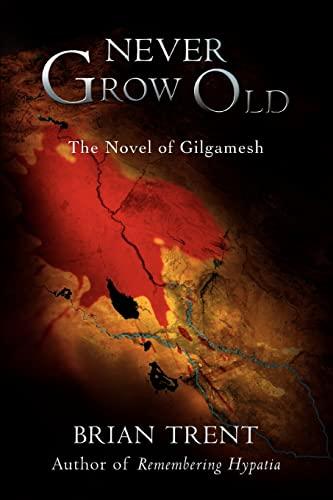 Never Grow Old: The Novel of Gilgamesh: Brian Trent