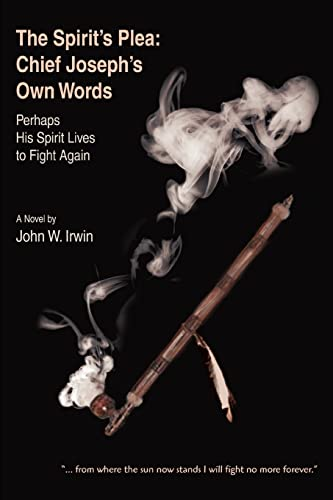 The Spirit's Plea: Chief Joseph's Own Words: Perhaps His Spirit Lives to Fight Again (0595432468) by John Irwin
