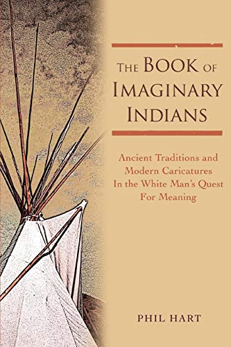 THE BOOK OF IMAGINARY INDIANS: Ancient Traditions and Modern Caricatures In the White Man's ...
