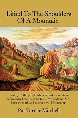 9780595437504: Lifted to the Shoulders of a Mountain: A story of the people who climbed a mountain before their home became Little Switzerland, N. C. Their strength and courage will lift them up.