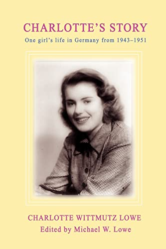 Charlotte's Story: One Girl's Life in Germany from 1943-1951: Lowe, Charlotte Wittmutz, ...