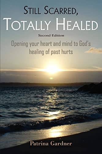 9780595454266: Still Scarred, Totally Healed: Opening your heart and mind to God's healing of past hurts