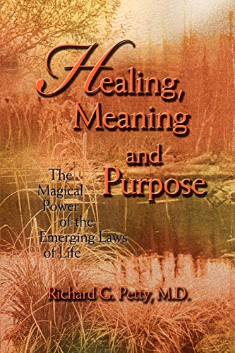 Healing, Meaning and Purpose: The Magical Power of the Emerging Laws of Life (0595458017) by Richard Petty