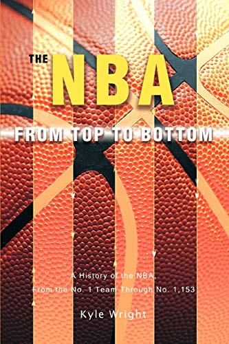 9780595459599: The NBA From Top to Bottom: A History of the NBA, From the No. 1 Team Through No. 1,153