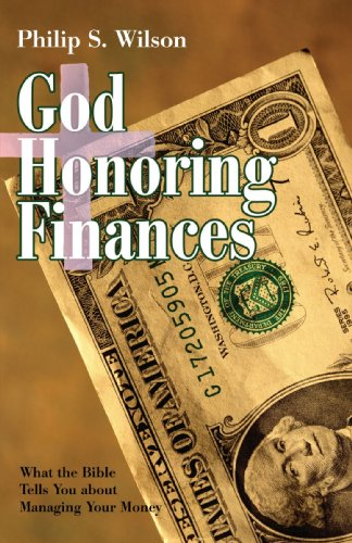 God Honoring Finances: What the Bible Tells You about Managing Your Money: Wilson, Philip