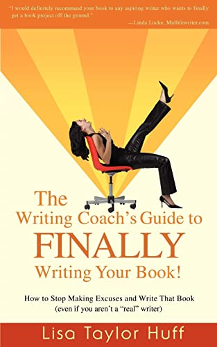 """The Writing Coach's Guide to FINALLY Writing Your Book!: How to Stop Making Excuses and Write That Book (even if you aren't a """"real"""" writer)"""