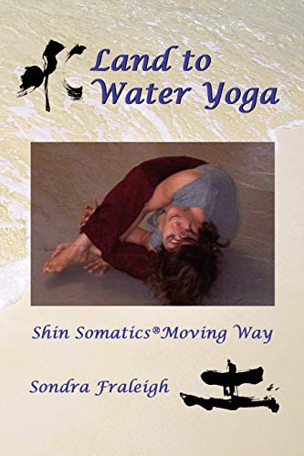 Land to Water Yoga: Shin Somatics Moving Way: Sondra Fraleigh