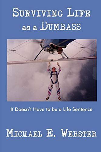 Surviving Life as a Dumbass: It Doesnt Have to Be a Life Sentence: Michael Webster