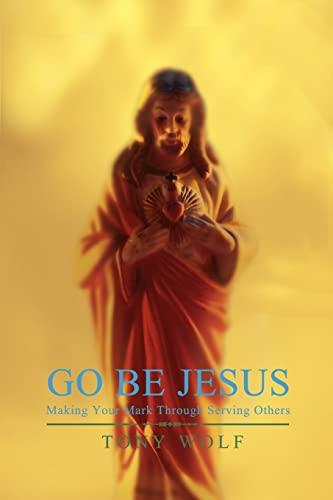 Go Be Jesus: Making Your Mark Through: Wolf, Tony