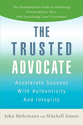 The Trusted Advocate: Accelerate Success with Authenticity and Integrity: Mehrmann, John