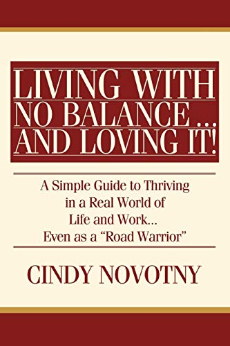 9780595476527: Living with No Balance ... and Loving It!: A Simple Guide to Thriving in a Real World of Life and Work... Even as a