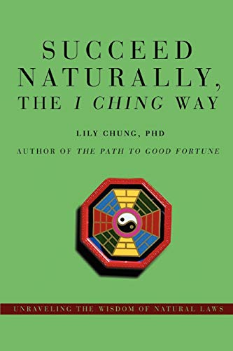9780595478057: Succeed Naturally, the I Ching Way: Unraveling the Wisdom of Natural Laws