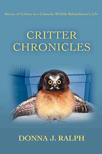 Critter Chronicles: Stories of Critters in a Colorado Wildlife Rehabilitators Life: Donna Ralph