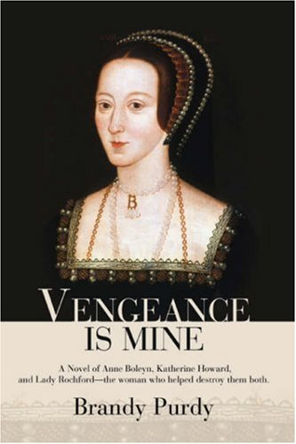 Vengeance Is Mine: A Novel of Anne Boleyn, Katherine Howard, and Lady Rochford--the woman who helped destroy them both.