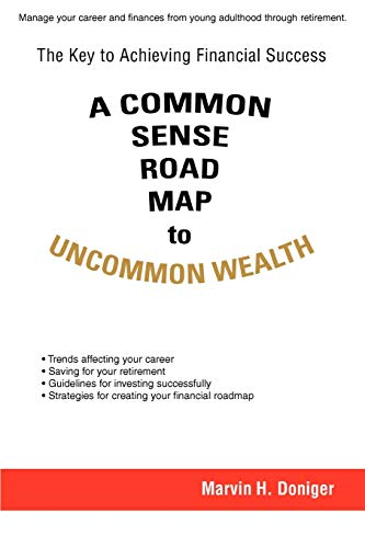 A COMMON SENSE ROAD MAP to UNCOMMON WEALTH: The Key to Achieving Financial Success: Doniger, Marvin