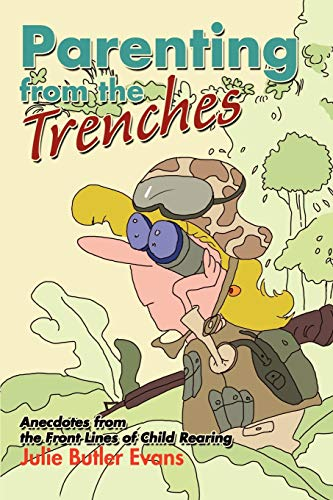 Parenting from the Trenches: Tales of Survival from the Front Lines of Child Rearing: Evans, Julie ...