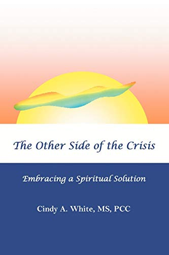 The Other Side of the Crisis: Embracing a Spiritual Solution: MS, PCC Cindy A White
