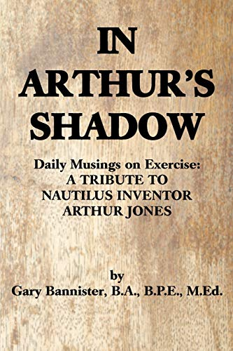 9780595489152: In Arthur's Shadow: Daily Musings on Exercise:A TRIBUTE TONAUTILUS INVENTORARTHUR JONES