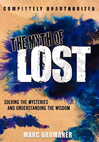 The Myth of Lost: Solving the Mysteries and Understanding the Wisdom: Marc Oromaner