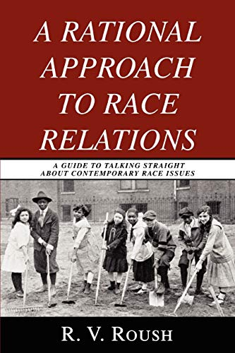 A Rational Approach to Race Relations: A Guide to Talking Straight about Contemporary Race Issues: ...