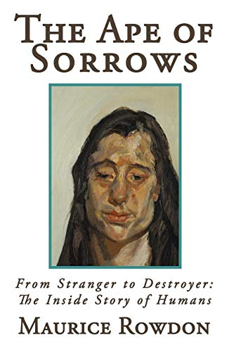 The Ape of Sorrows. From Stranger to Destroyer: The Inside Story of Humans.: Rowdon, Maurice