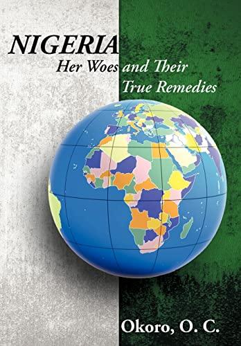 Nigeria: Her Woes and Their True Remedies: Okoro Onyeije Chukwudum Dr.