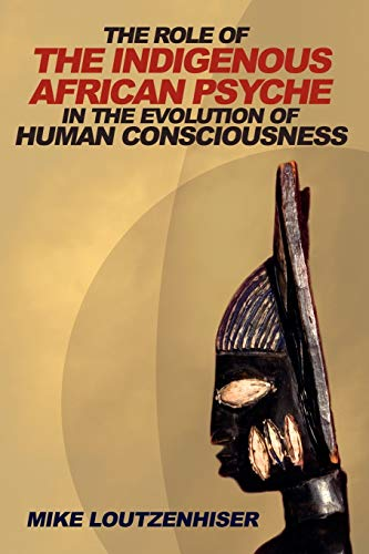 9780595503766: THE ROLE OF THE INDIGENOUS AFRICAN PSYCHE IN THE EVOLUTION OF HUMAN CONSCIOUSNESS