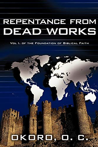 Repentance from Dead Works: Vol I. of the Foundation of Biblical Faith: Onyeije Chukwudum Okoro Dr.