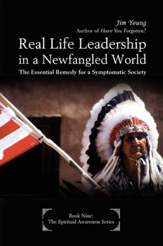 Real Life Leadership in a Newfangled World: The Essential Remedy for a Symptomatic Society (0595506747) by Young, Jim