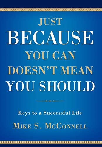 Just Because You Can Doesnt Mean You Should: Keys to a Successful Life: Mike McConnell