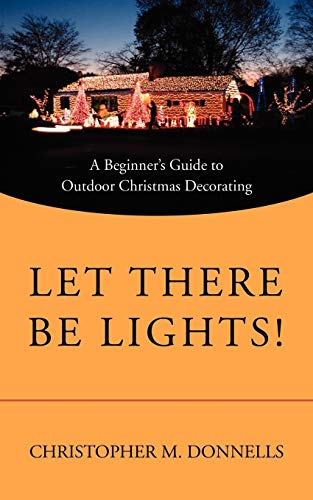 9780595521067: Let There Be Lights!: A Beginner's Guide to Outdoor Christmas Decorating