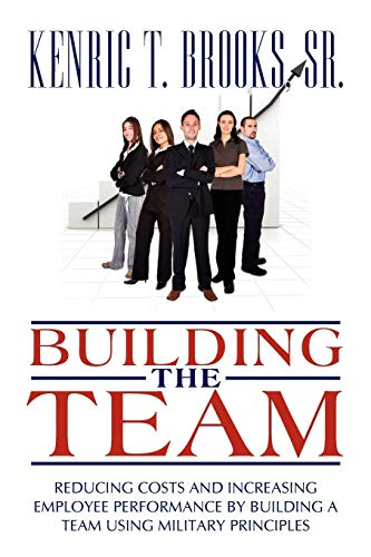 9780595523375: Building The Team: Reducing Costs And Increasing Employee Performance By Building A Team Using Military Principles