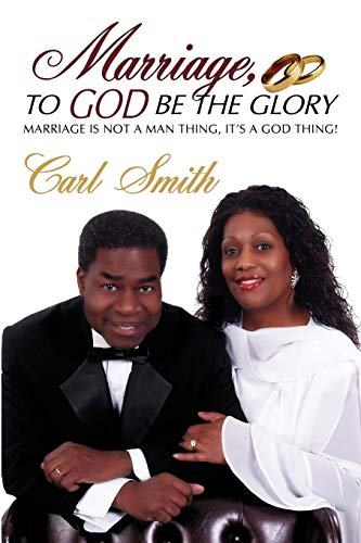 Marriage, to God Be the Glory: Marriage Is Not a Man Thing, Its a God Thing: Carl Smith