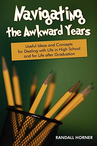 Navigating the Awkward Years Useful Ideas and Concepts for Dealing with Life in High School and for...