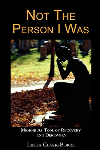 Not The Person I Was: Memoir As Tool of Recovery and Discovery: Linda Clark-Borre
