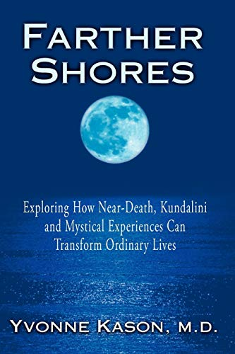 Farther Shores: Exploring How Near-Death, Kundalini and: Yvonne Kason M.D.