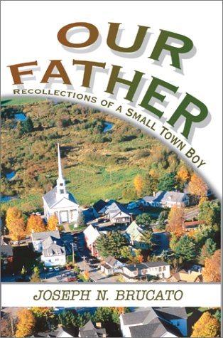 Our Father: Recollections of a Small Town Boy: Joseph N. Brucato