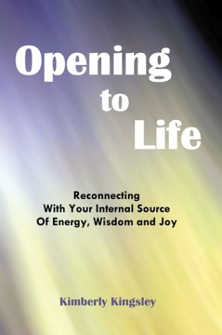 9780595657711: Opening to Life: Reconnecting with Your Internal Source of Energy, Wisdom and Joy