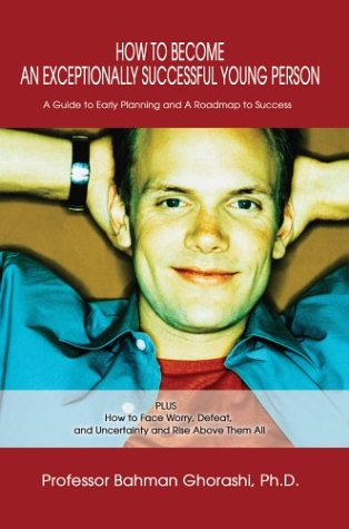 9780595658282: How to Become an Exceptionally Successful Young Person: A Guide to Early Planning and A Roadmap to Success PLUS How to Face Worry, Defeat, and Uncertainty and Rise Above Them All