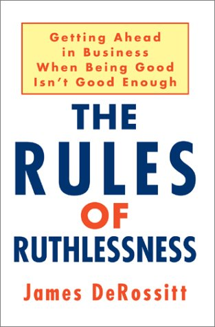 9780595659326: The Rules of Ruthlessness: Getting Ahead in Business When Being Good Isn't Good Enough